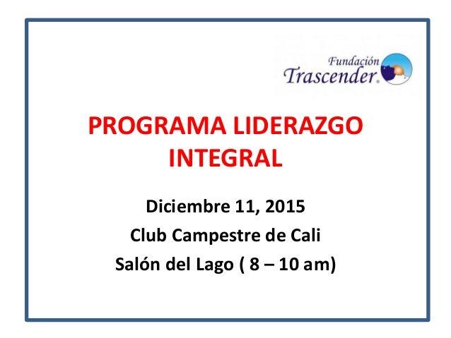 PROGRAMA LIDERAZGO INTEGRAL Diciembre 11, 2015 Club Campestre de Cali Salón del Lago ( 8 – 10 am)