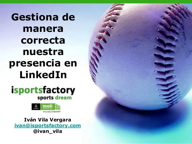 Gestiona de   manera  correcta   nuestrapresencia en  LinkedIn    Iván Vila Vergaraivan@isportsfactory.com       @ivan_vila