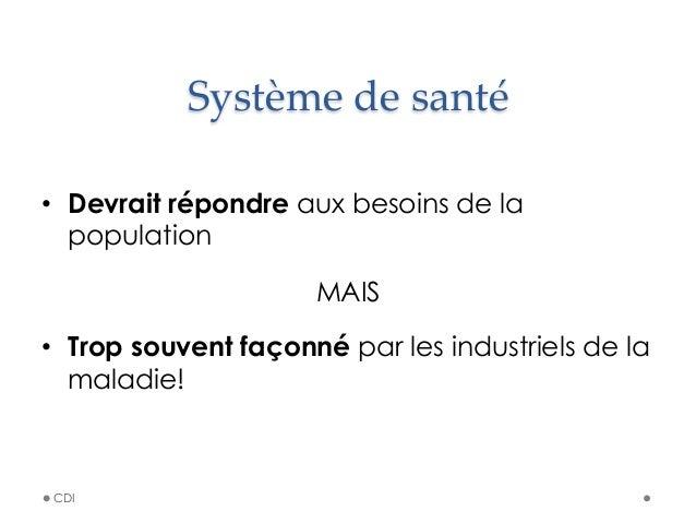 Système de santé • Devrait répondre aux besoins de la population MAIS • Trop souvent façonné par les industriels de l...