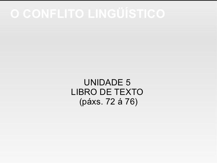 O CONFLITO LINGÜÍSTICO UNIDADE 5  LIBRO DE TEXTO  (páxs. 72 á 76)