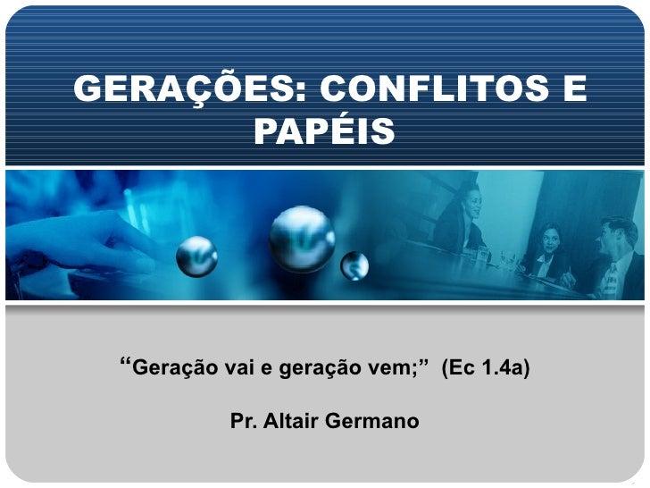 """GERAÇÕES: CONFLITOS E PAPÉIS  """" Geração vai e geração vem;""""  (Ec 1.4a) Pr. Altair Germano"""