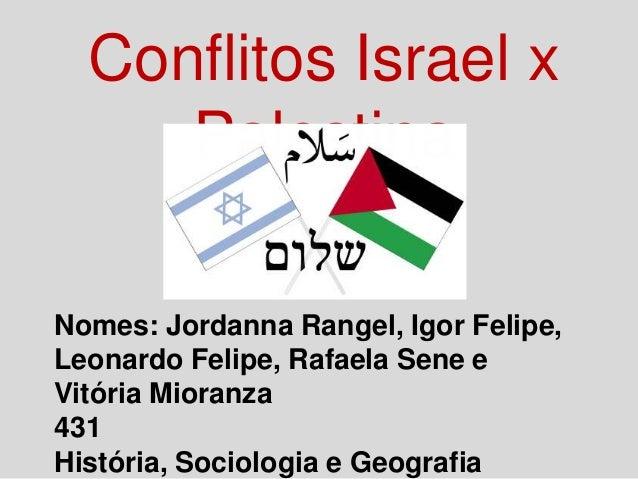 Conflitos Israel x Palestina Nomes: Jordanna Rangel, Igor Felipe, Leonardo Felipe, Rafaela Sene e Vitória Mioranza 431 His...