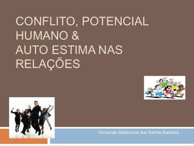 CONFLITO, POTENCIAL HUMANO & AUTO ESTIMA NAS RELAÇÕES  Fernanda Stéphanne dos Santos Barbosa