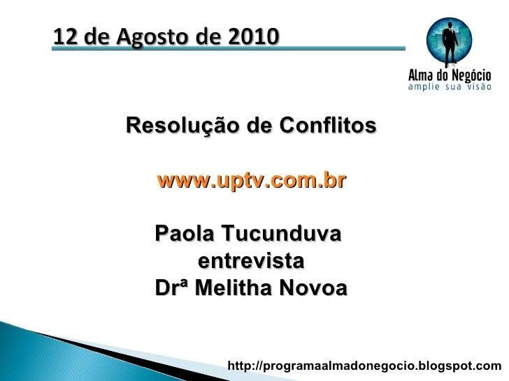 Resolução de Conflitos www.uptv.com.br Paola Tucunduva  entrevista Drª Melitha Novoa http://programaalmadonegocio.blogspot...