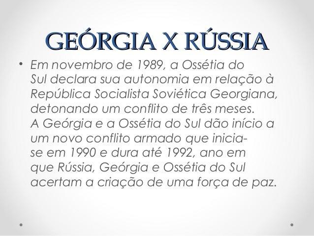 GEÓRGIA X RÚSSIAGEÓRGIA X RÚSSIA• Em novembro de1989, aOssétia doSuldeclara sua autonomia em relação àRepública Sociali...