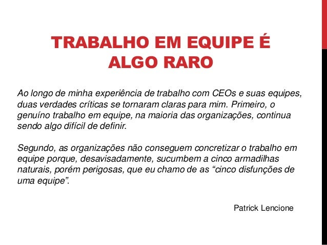 TRABALHO EM EQUIPE É ALGO RARO Ao longo de minha experiência de trabalho com CEOs e suas equipes, duas verdades críticas s...