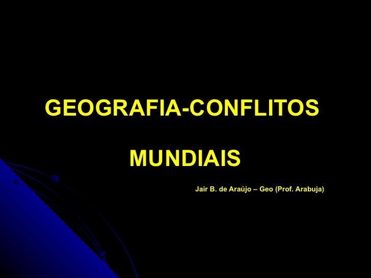 GEOGRAFIA-CONFLITOS  MUNDIAIS Jair B. de Araújo – Geo (Prof. Arabuja)