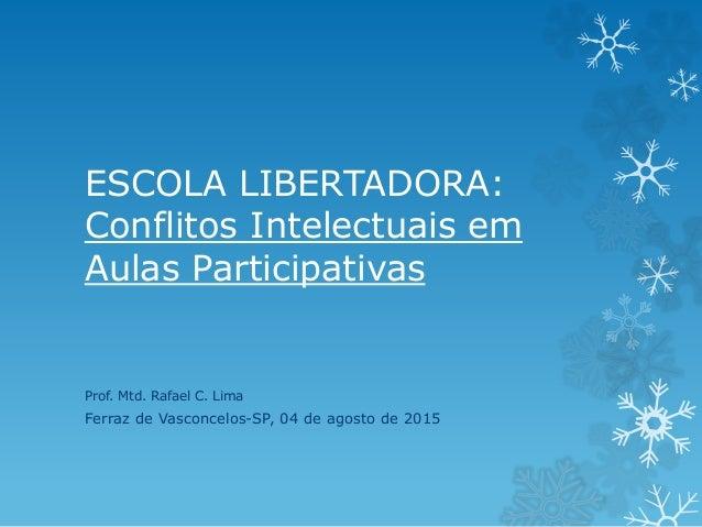 ESCOLA LIBERTADORA: Conflitos Intelectuais em Aulas Participativas Prof. Mtd. Rafael C. Lima Ferraz de Vasconcelos-SP, 04 ...