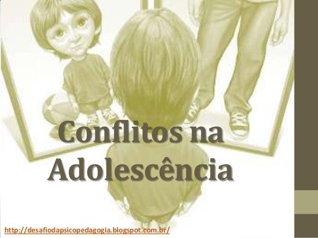 Conflitos na Adolescência http://desafiodapsicopedagogia.blogspot.com.br/