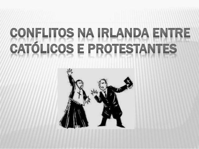 HISTÓRICO OS conflitos entre os católicos e protestantes aconteceu em uma parte da Irlanda conhecida como Irlanda do Norte...