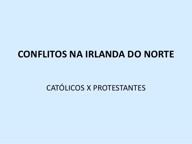 CONFLITOS NA IRLANDA DO NORTECATÓLICOS X PROTESTANTES