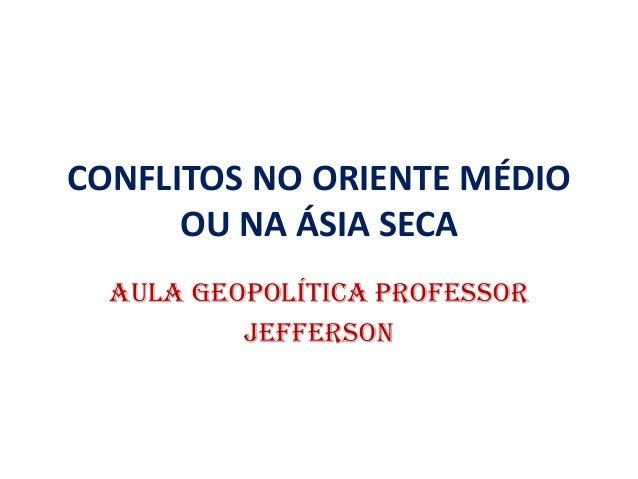 CONFLITOS NO ORIENTE MÉDIO OU NA ÁSIA SECA AULA GEOPOLÍTIcA PROFESSOR JEFFERSON