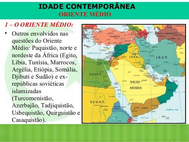 IDADE CONTEMPORÂNEA ORIENTE MÉDIO 1 – O ORIENTE MÉDIO: • Outros envolvidos nas questões do Oriente Médio: Paquistão, norte...