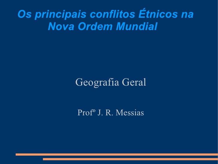 Os principais conflitos Étnicos na      Nova Ordem Mundial           Geografia Geral           Profº J. R. Messias