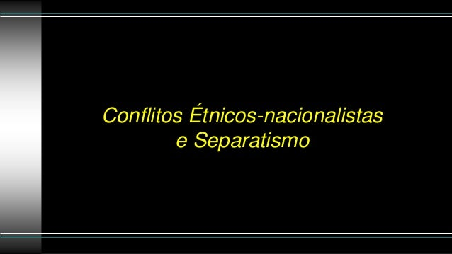 Conflitos Étnicos-nacionalistas e Separatismo