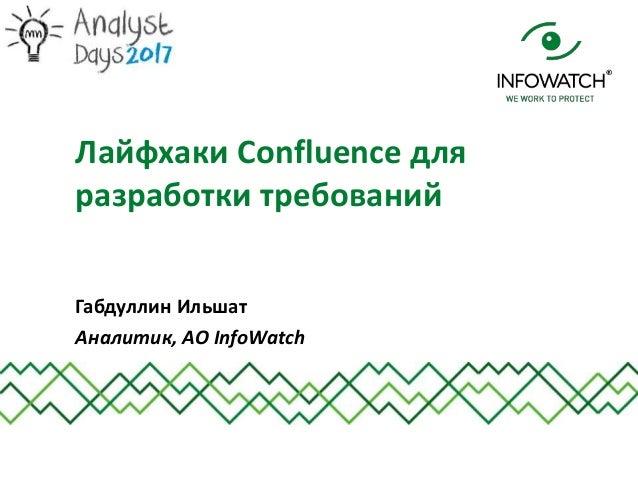 Габдуллин Ильшат Аналитик, АО InfoWatch Лайфхаки Confluence для разработки требований