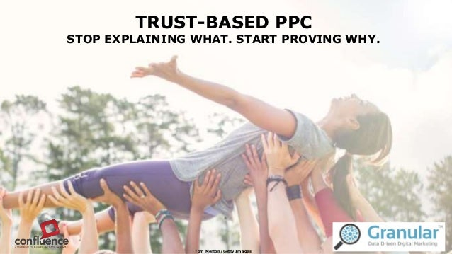 TRUST-BASED PPC STOP EXPLAINING WHAT. START PROVING WHY. Tom Merton/Getty Images