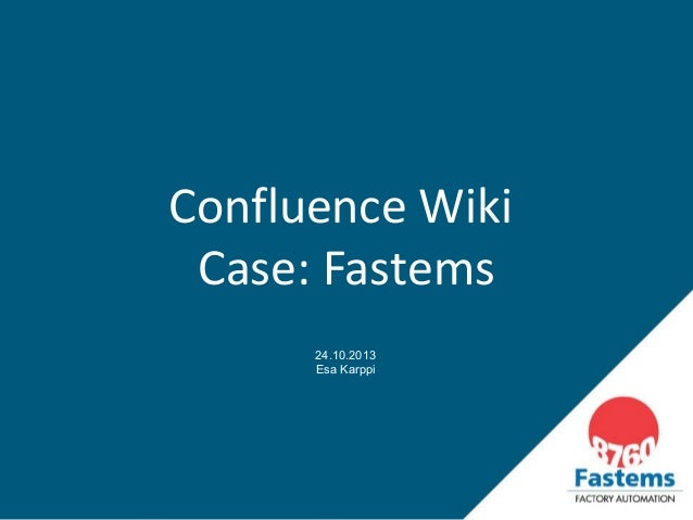 Confluence Wiki Case: Fastems 24.10.2013 Esa Karppi