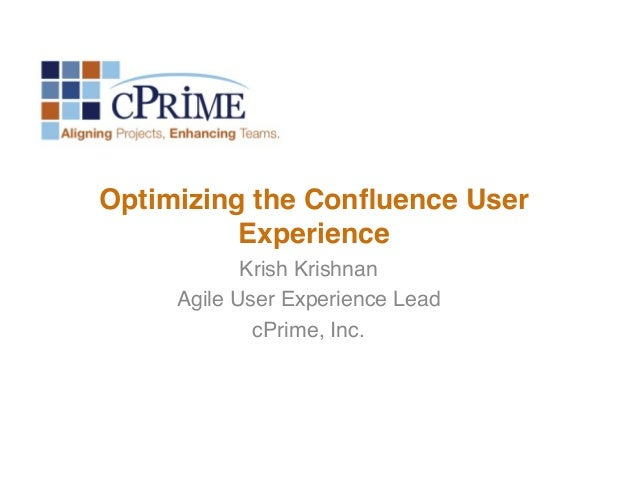 Optimizing the Confluence User Experience! Krish Krishnan! Agile User Experience Lead! cPrime, Inc.!