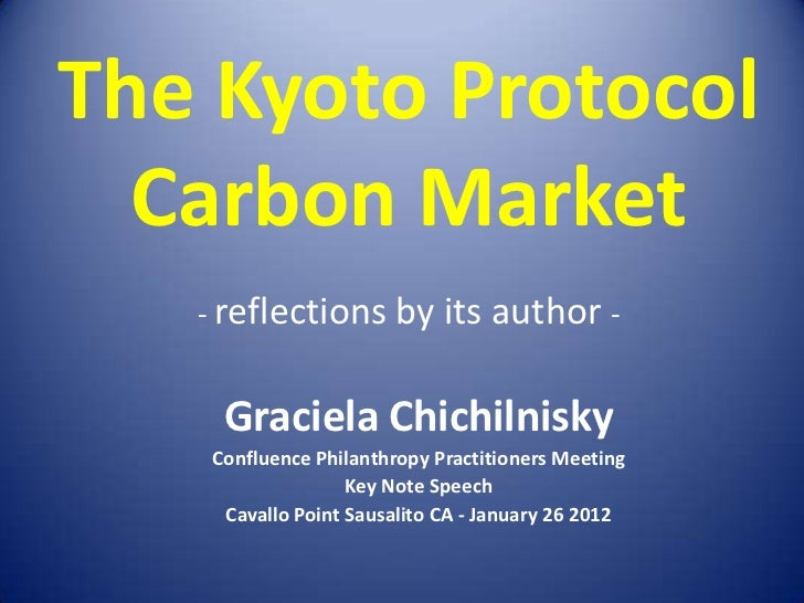 The Kyoto Protocol  Carbon Market   - reflections by its author -    Graciela Chichilnisky   Confluence Philanthropy Pract...