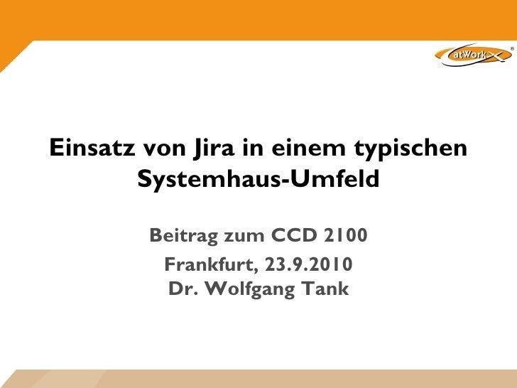 Einsatz von Jira in einem typischen        Systemhaus-Umfeld          Beitrag zum CCD 2100          Frankfurt, 23.9.2010  ...