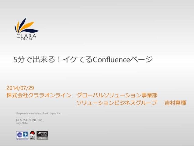 5分で出来る!イケてるConfluenceページ  2014/07/29  株式会社クララオンライングローバルソリューション事業部  ソリューションビジネスグループ吉村真輝  Prepared exclusively for Baidu Jap...