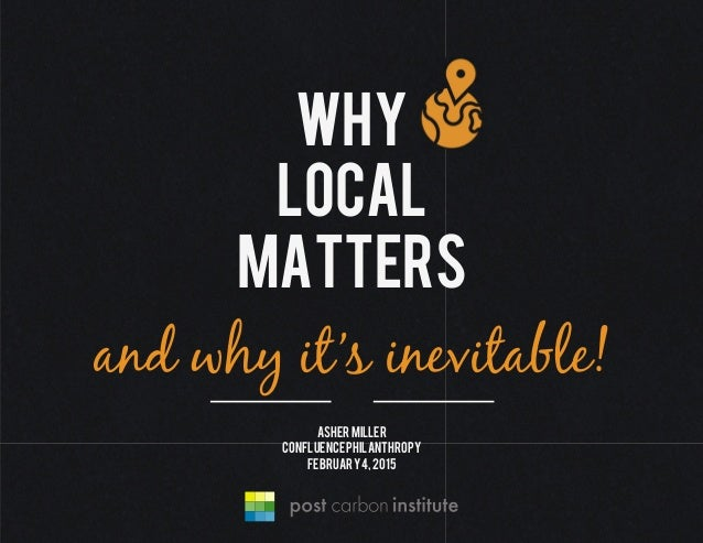 Why local matters and why it's inevitable! Ashermiller Confluencephilanthropy February4,2015