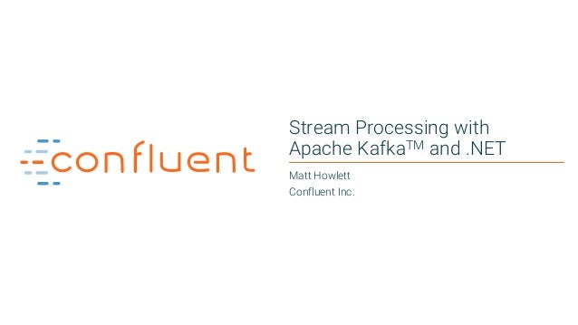 1 Stream Processing with Apache KafkaTM and .NET Matt Howlett Confluent Inc.