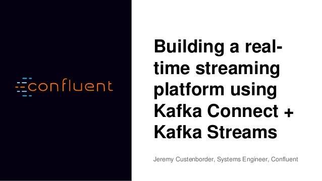 Building a real- time streaming platform using Kafka Connect + Kafka Streams Jeremy Custenborder, Systems Engineer, Conflu...