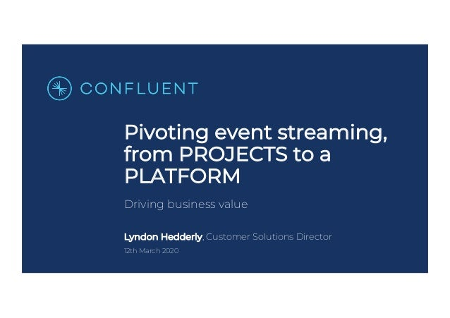 Pivoting event streaming, from PROJECTS to a PLATFORM Driving business value Lyndon Hedderly, Customer Solutions Director ...