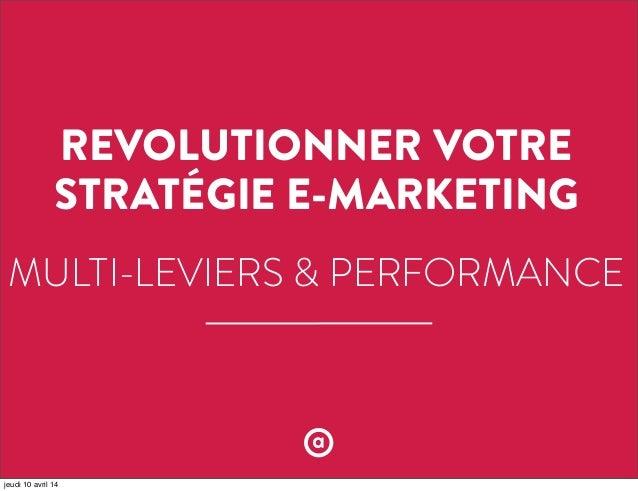 REVOLUTIONNER VOTRE STRATÉGIE E-MARKETING MULTI-LEVIERS & PERFORMANCE jeudi 10 avril 14