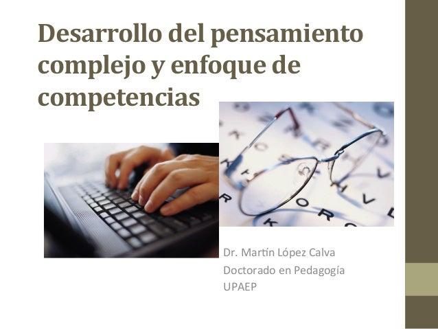 Desarrollo  del  pensamiento   complejo  y  enfoque  de   competencias   Dr.  Mar'n  López  Calva  ...