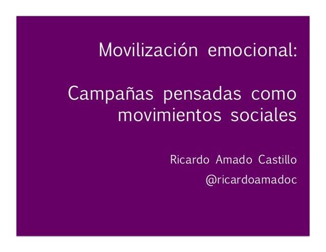 Movilización emocional: Campañas pensadas como movimientos sociales           Ricardo Amado Castillo         @ricardoamadoc