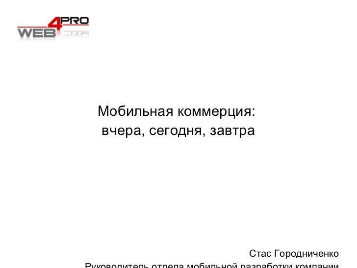 Мобильная коммерция:  вчера, сегодня, завтра Стас Городниченко Руководитель отдела мобильной разработки компании  Web 4 Pro