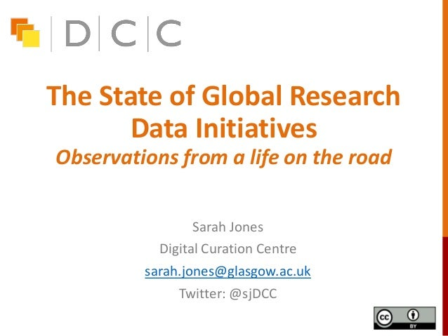 The State of Global Research Data Initiatives Observations from a life on the road Sarah Jones Digital Curation Centre sar...