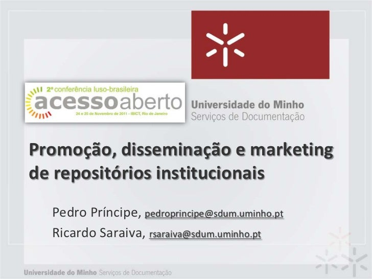 Promoção, disseminação e marketingde repositórios institucionais  Pedro Príncipe, pedroprincipe@sdum.uminho.pt  Ricardo Sa...
