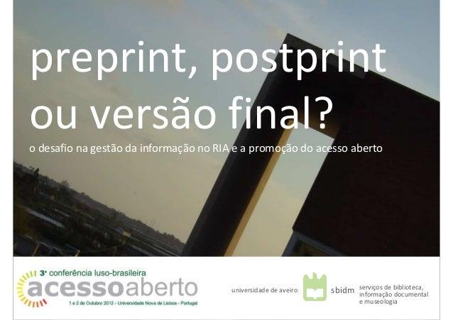 preprint, postprintou versão final?o desafio na gestão da informação no RIA e a promoção do acesso abertouniversidade de a...