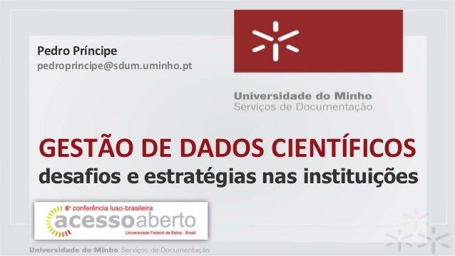 GESTÃO DE DADOS CIENTÍFICOS desafios e estratégias nas instituições Pedro Príncipe pedroprincipe@sdum.uminho.pt