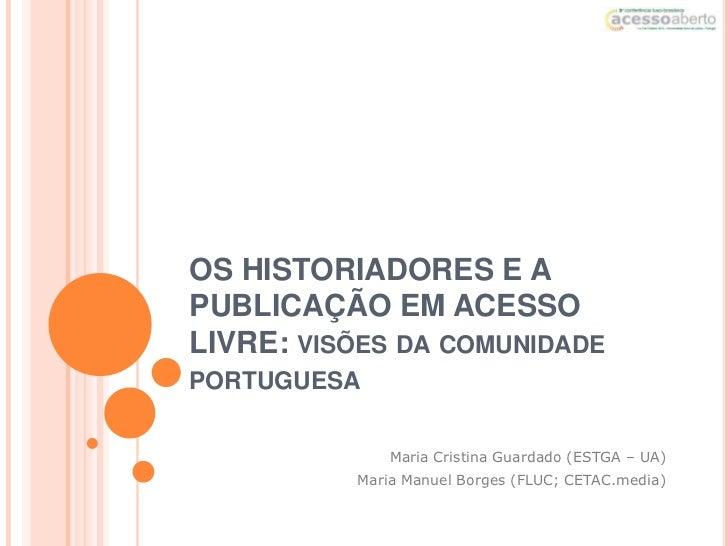 OS HISTORIADORES E APUBLICAÇÃO EM ACESSOLIVRE: VISÕES DA COMUNIDADEPORTUGUESA              Maria Cristina Guardado (ESTGA ...