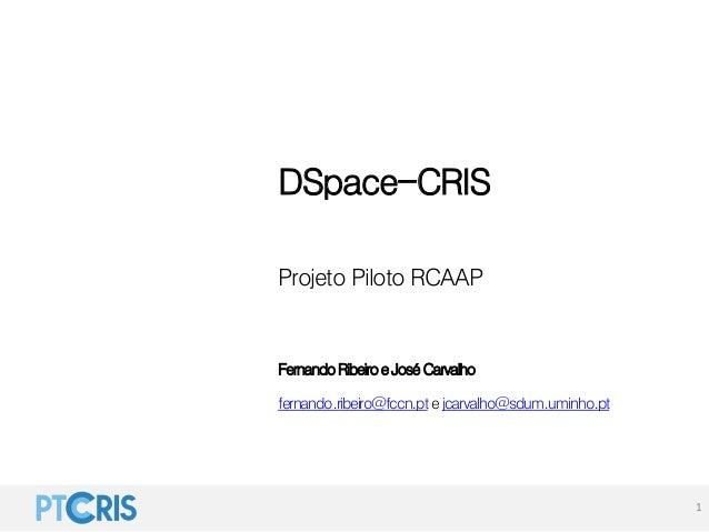 DSpace-CRIS Projeto Piloto RCAAP FernandoRibeiroeJoséCarvalho fernando.ribeiro@fccn.pte jcarvalho@sdum.uminho.pt 1