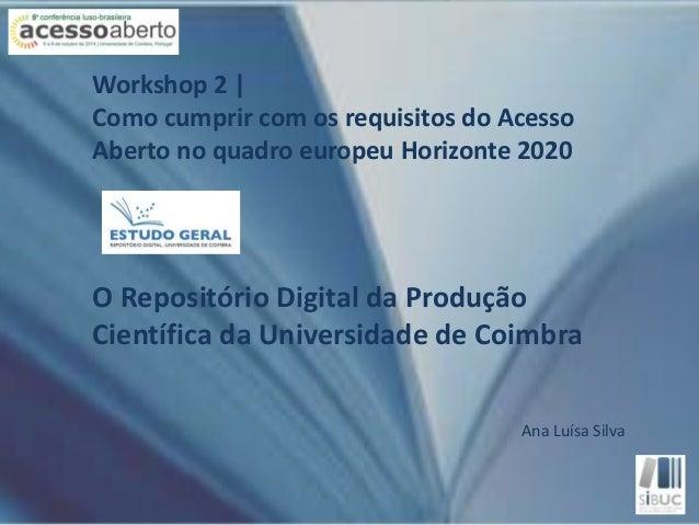 Workshop 2    Como cumprir com os requisitos do Acesso  Aberto no quadro europeu Horizonte 2020  O Repositório Digital da ...