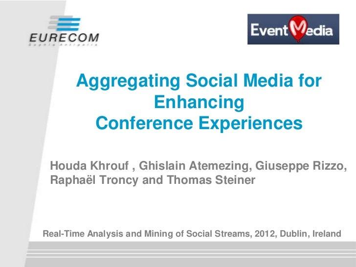 Aggregating Social Media for               Enhancing         Conference Experiences Houda Khrouf , Ghislain Atemezing, Giu...