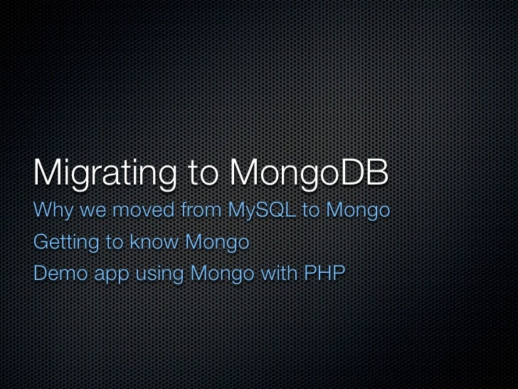 Migrating to MongoDB Why we moved from MySQL to Mongo Getting to know Mongo Demo app using Mongo with PHP