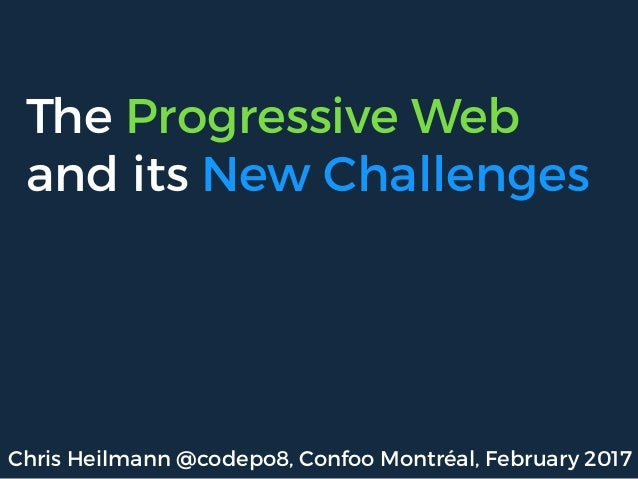 The Progressive Web and its New Challenges Chris Heilmann @codepo8, Confoo Montréal, February 2017