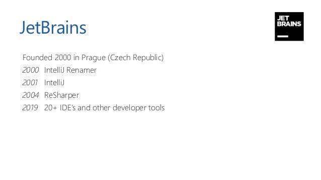 JetBrains Founded 2000 in Prague (Czech Republic) 2000 IntelliJ Renamer 2001 IntelliJ 2004 ReSharper 2019 20+ IDE's and ot...