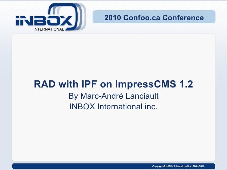 2010 Confoo.ca Conference RAD with IPF on ImpressCMS 1.2 By Marc-André Lanciault INBOX International inc.