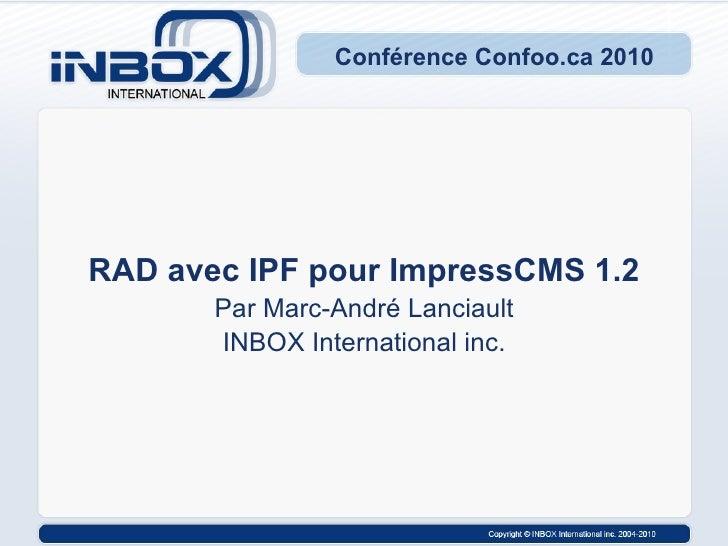 Conférence Confoo.ca 2010 RAD avec IPF pour ImpressCMS 1.2 Par Marc-André Lanciault INBOX International inc.