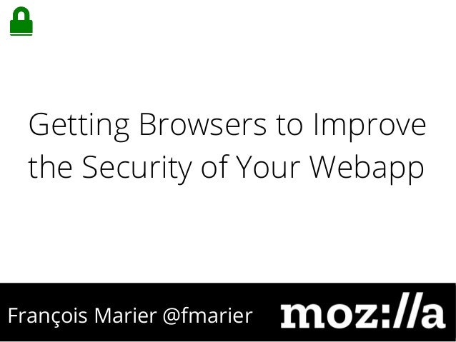 François Marier @fmarier Getting Browsers to Improve the Security of Your Webapp