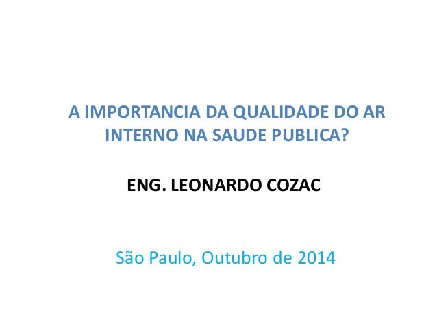 A IMPORTANCIA DA QUALIDADE DO AR  INTERNO NA SAUDE PUBLICA?  ENG. LEONARDO COZAC  São Paulo, Outubro de 2014