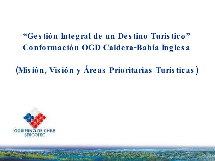 """"""" Gestión Integral de un Destino Turístico"""" Conformación OGD Caldera-Bahía Inglesa (Misión, Visión y Áreas Prioritarias Tu..."""